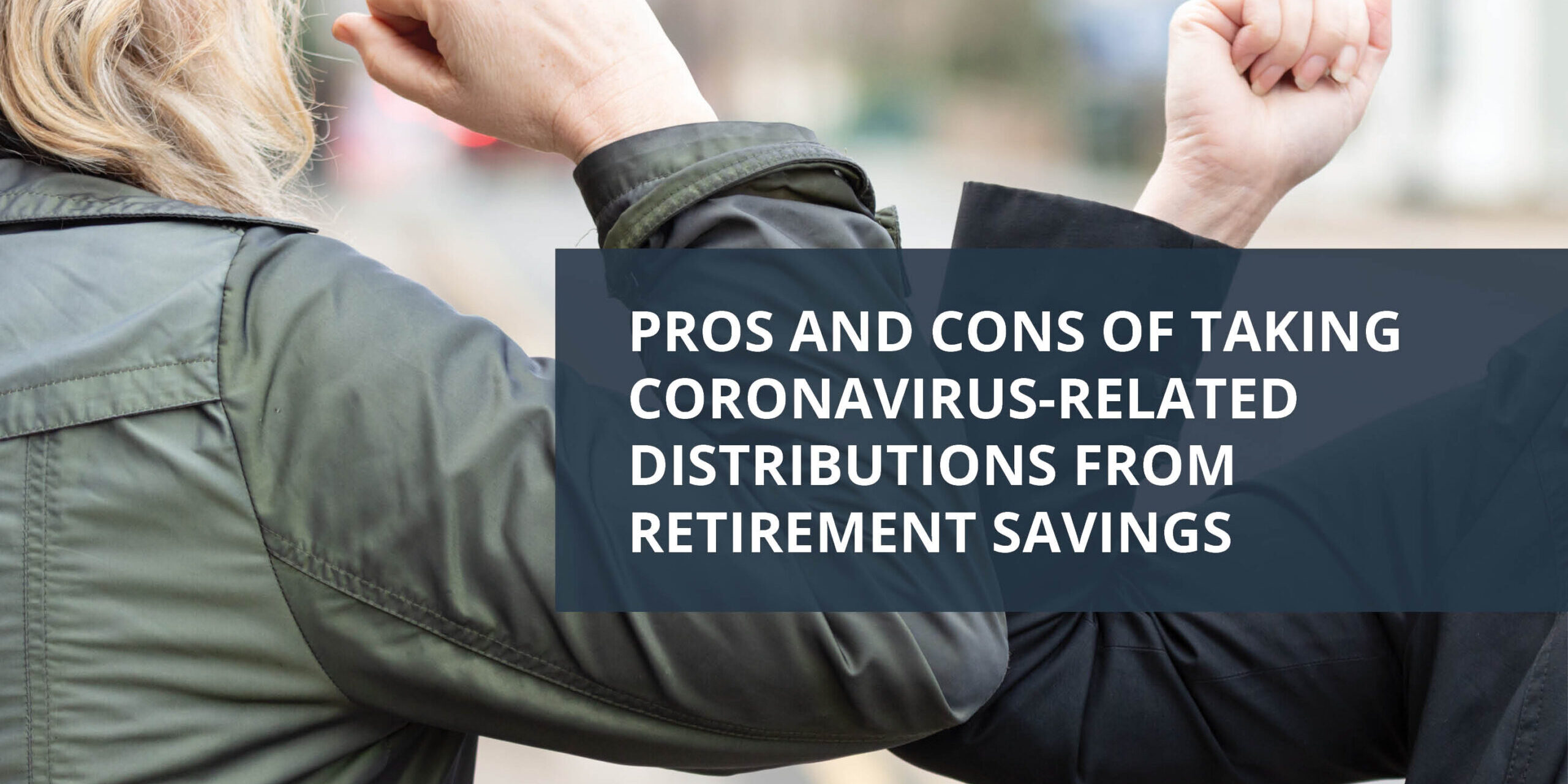 Headline Image 2 - Pros and Cons of Taking Coronavirus-related Distributions from Retirement Savings