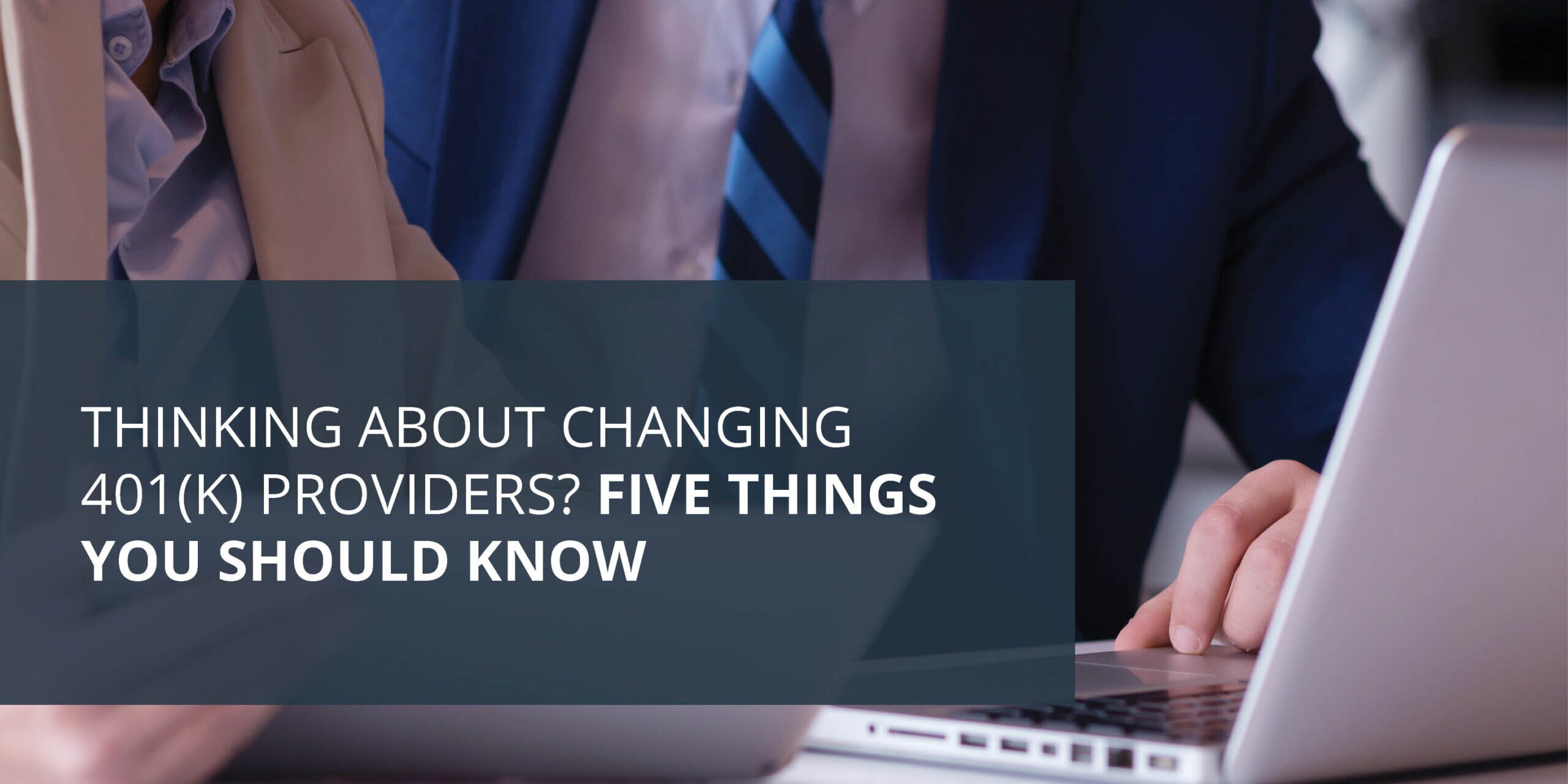 Headline Image - Thinking About Changing 401(k) Providers; Five Things You Should Know